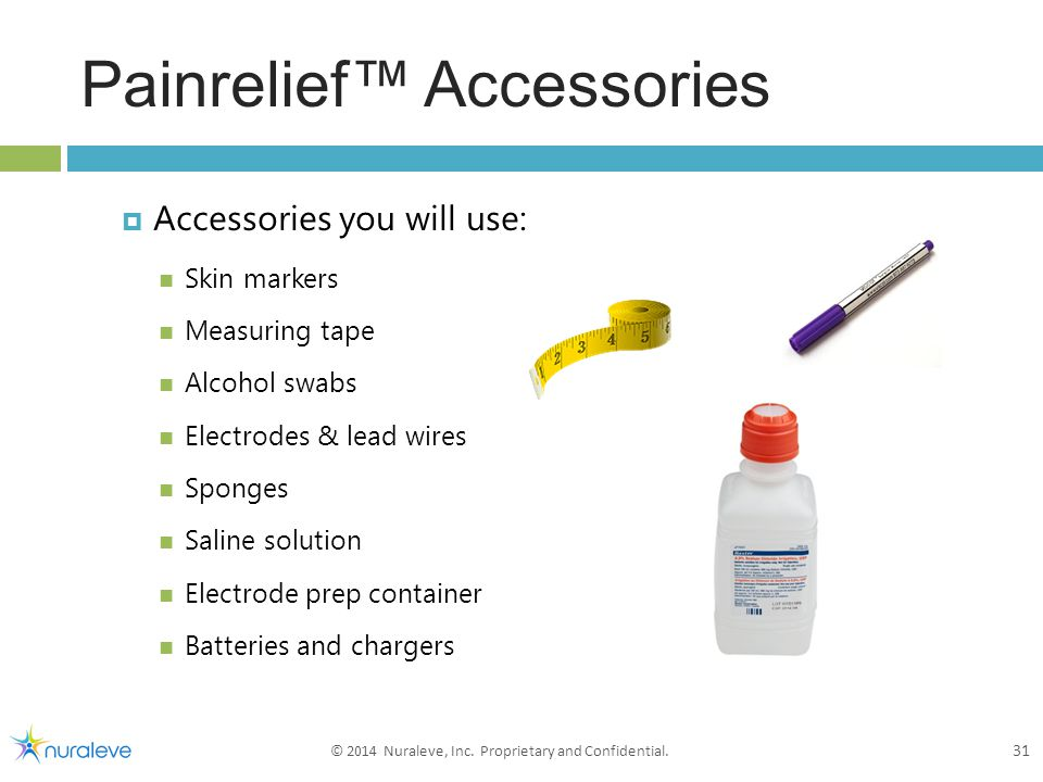 Painrelief™ Accessories  Accessories you will use: Skin markers Measuring tape Alcohol swabs Electrodes & lead wires Sponges Saline solution Electrode prep container Batteries and chargers 31 © 2014 Nuraleve, Inc.
