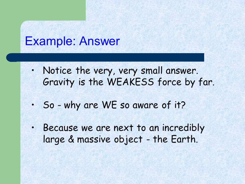 Notice the very, very small answer. Gravity is the WEAKESS force by far. So - why are WE so aware of it? Because we are next to an incredibly large &