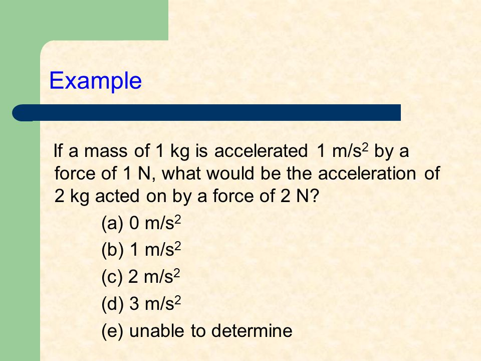 Example If a mass of 1 kg is accelerated 1 m/s 2 by a force of 1 N, what would be the acceleration of 2 kg acted on by a force of 2 N? (a) 0 m/s 2 (b)