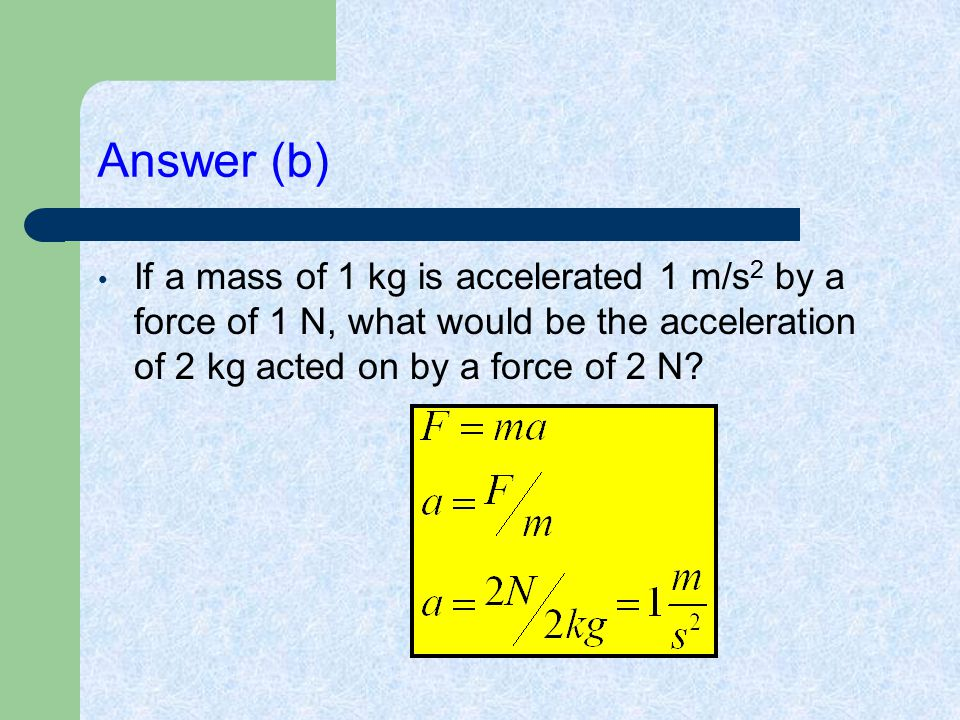 Answer (b) If a mass of 1 kg is accelerated 1 m/s 2 by a force of 1 N, what would be the acceleration of 2 kg acted on by a force of 2 N?