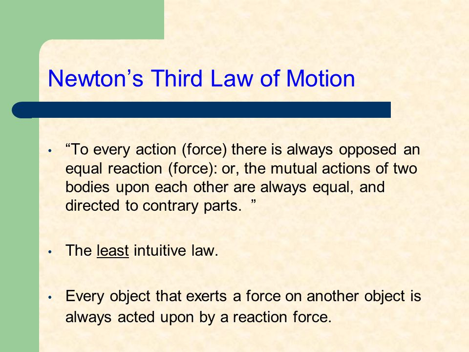 Newton's Third Law of Motion To every action (force) there is always opposed an equal reaction (force): or, the mutual actions of two bodies upon each other are always equal, and directed to contrary parts.