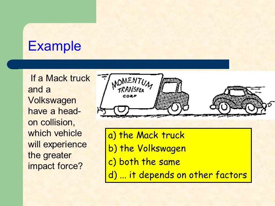 Example If a Mack truck and a Volkswagen have a head- on collision, which vehicle will experience the greater impact force? a) the Mack truck b) the V