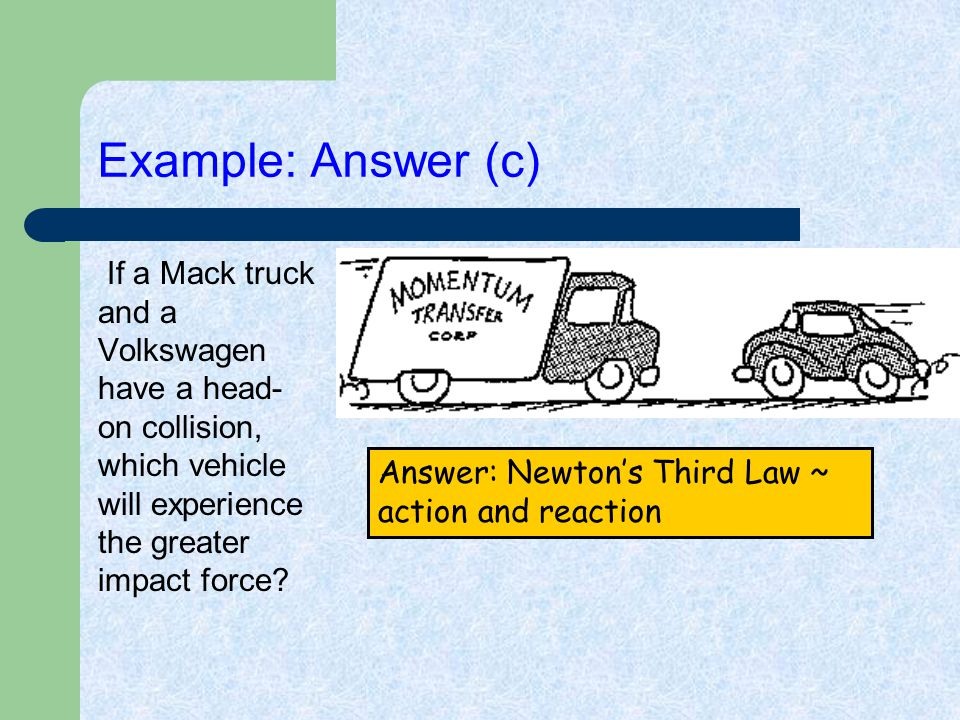 Example: Answer (c) If a Mack truck and a Volkswagen have a head- on collision, which vehicle will experience the greater impact force? Answer: Newton