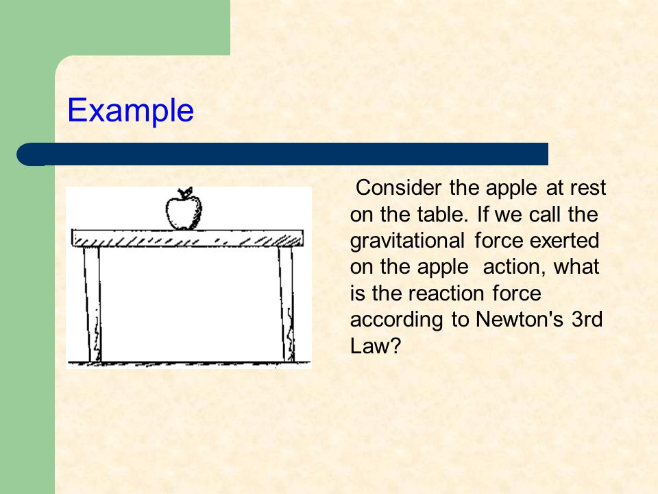 Example Consider the apple at rest on the table. If we call the gravitational force exerted on the apple action, what is the reaction force according