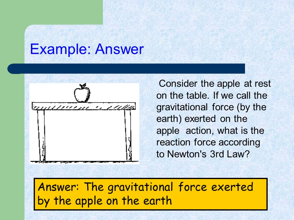 Example: Answer Consider the apple at rest on the table. If we call the gravitational force (by the earth) exerted on the apple action, what is the re