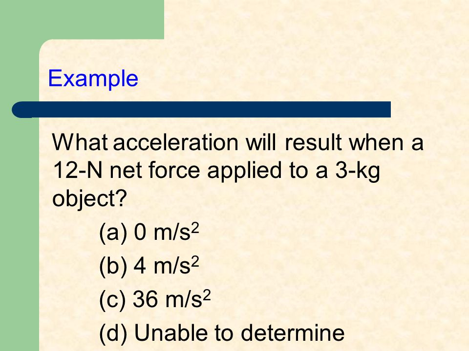Example What acceleration will result when a 12-N net force applied to a 3-kg object? (a) 0 m/s 2 (b) 4 m/s 2 (c) 36 m/s 2 (d) Unable to determine