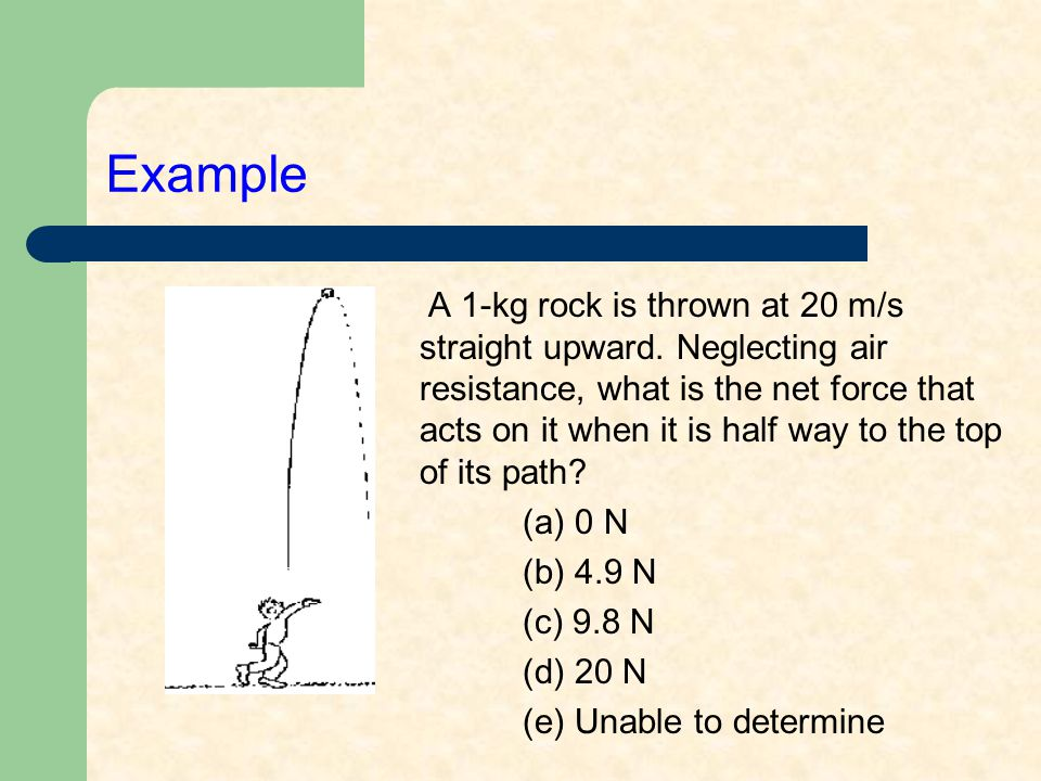 Example A 1-kg rock is thrown at 20 m/s straight upward.