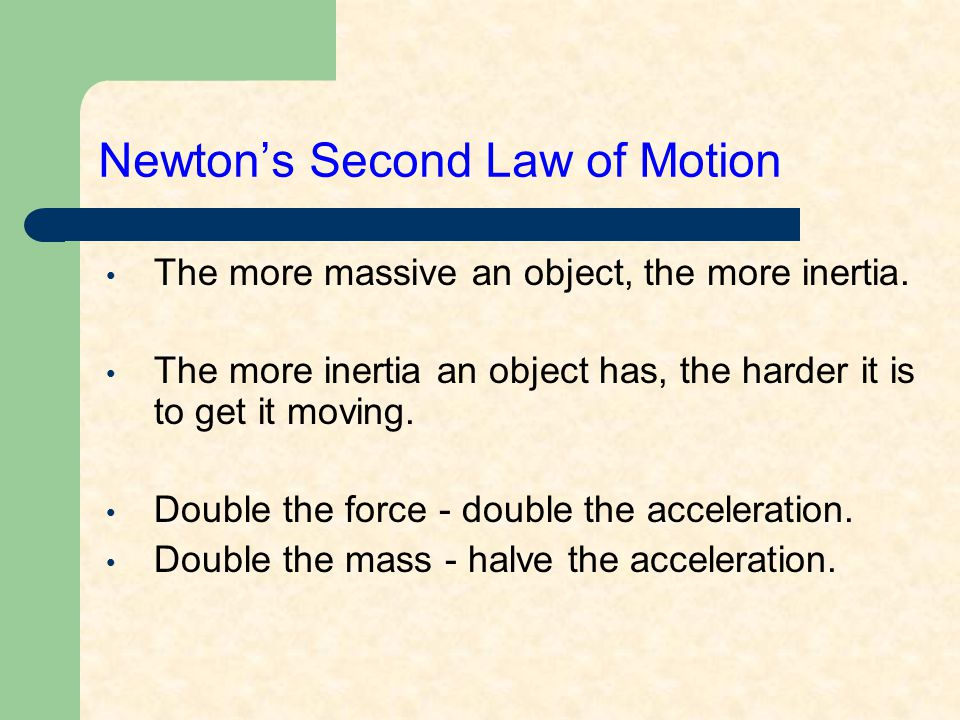 Newton's Second Law of Motion The more massive an object, the more inertia. The more inertia an object has, the harder it is to get it moving. Double