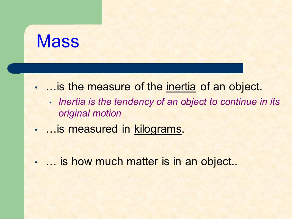Mass …is the measure of the inertia of an object. Inertia is the tendency of an object to continue in its original motion …is measured in kilograms. …