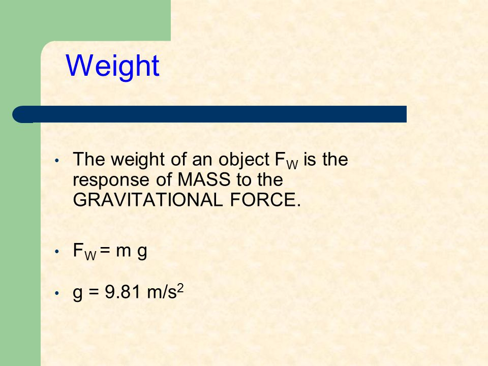 Weight The weight of an object F W is the response of MASS to the GRAVITATIONAL FORCE. F W = m g g = 9.81 m/s 2