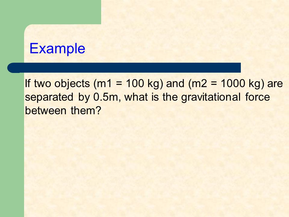 Example If two objects (m1 = 100 kg) and (m2 = 1000 kg) are separated by 0.5m, what is the gravitational force between them?