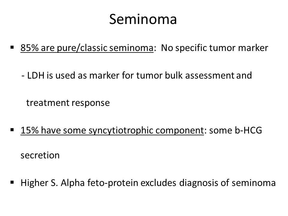Seminoma  85% are pure/classic seminoma: No specific tumor marker - LDH is used as marker for tumor bulk assessment and treatment response  15% have some syncytiotrophic component: some b-HCG secretion  Higher S.