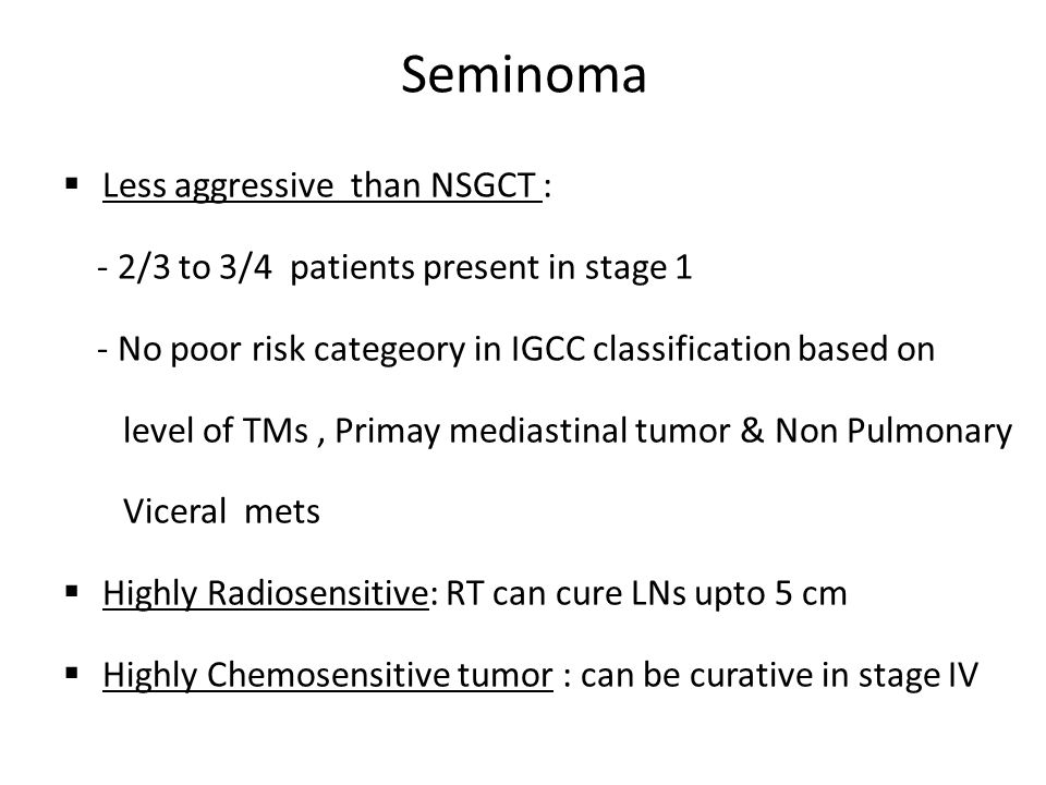 Less aggressive than NSGCT : - 2/3 to 3/4 patients present in stage 1 - No poor risk categeory in IGCC classification based on level of TMs, Primay mediastinal tumor & Non Pulmonary Viceral mets  Highly Radiosensitive: RT can cure LNs upto 5 cm  Highly Chemosensitive tumor : can be curative in stage IV Seminoma