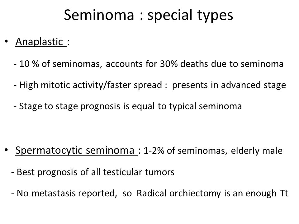 Seminoma : special types Anaplastic : - 10 % of seminomas, accounts for 30% deaths due to seminoma - High mitotic activity/faster spread : presents in advanced stage - Stage to stage prognosis is equal to typical seminoma Spermatocytic seminoma : 1-2% of seminomas, elderly male - Best prognosis of all testicular tumors - No metastasis reported, so Radical orchiectomy is an enough Tt