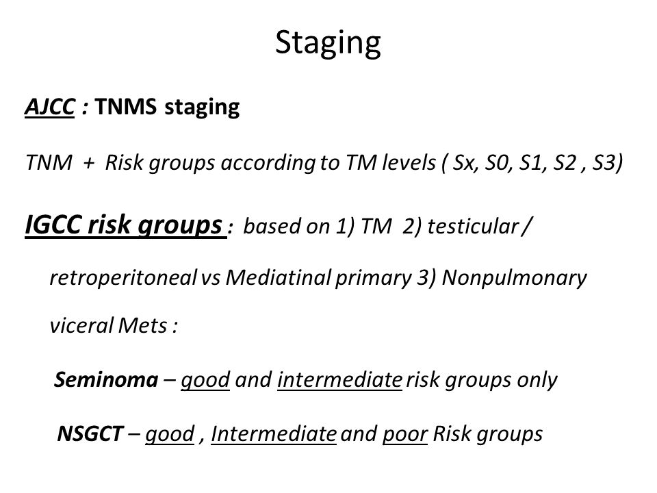 Staging AJCC : TNMS staging TNM + Risk groups according to TM levels ( Sx, S0, S1, S2, S3) IGCC risk groups : based on 1) TM 2) testicular / retroperitoneal vs Mediatinal primary 3) Nonpulmonary viceral Mets : Seminoma – good and intermediate risk groups only NSGCT – good, Intermediate and poor Risk groups