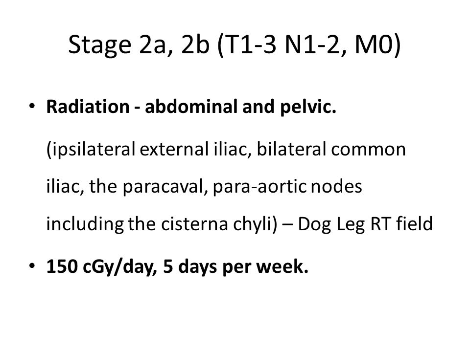 Stage 2a, 2b (T1-3 N1-2, M0) Radiation - abdominal and pelvic.