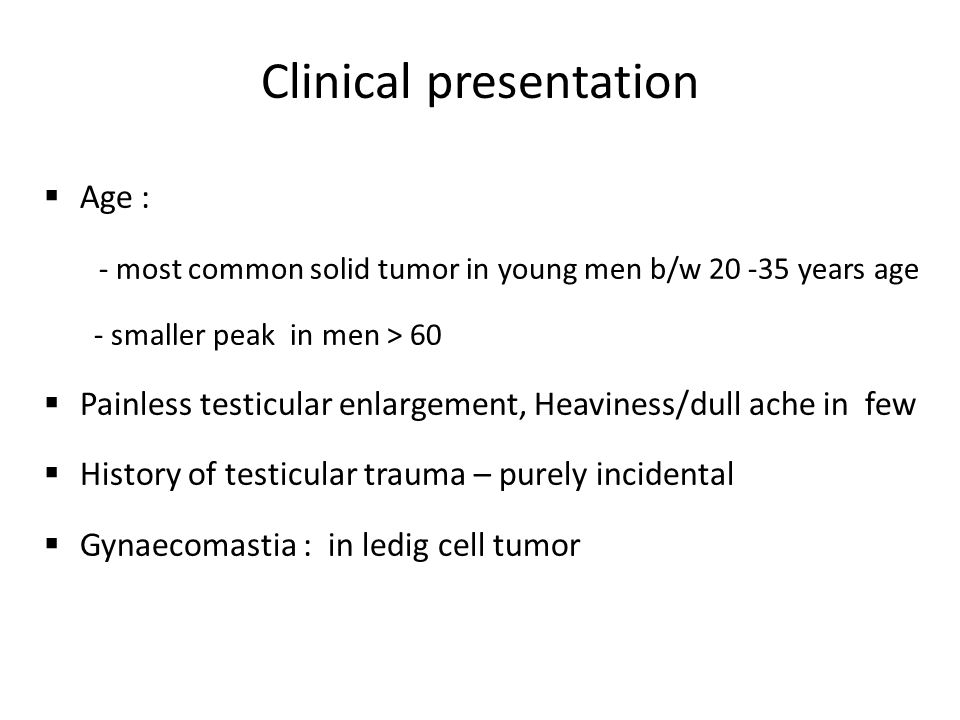 Clinical presentation  Age : - most common solid tumor in young men b/w 20 -35 years age - smaller peak in men > 60  Painless testicular enlargement, Heaviness/dull ache in few  History of testicular trauma – purely incidental  Gynaecomastia : in ledig cell tumor