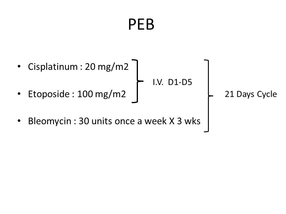 PEB Cisplatinum : 20 mg/m2 Etoposide : 100 mg/m2 Bleomycin : 30 units once a week X 3 wks I.V.