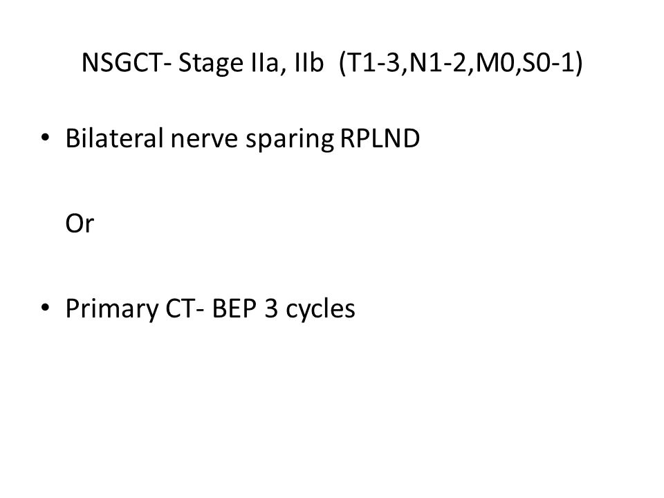 NSGCT- Stage IIa, IIb (T1-3,N1-2,M0,S0-1) Bilateral nerve sparing RPLND Or Primary CT- BEP 3 cycles
