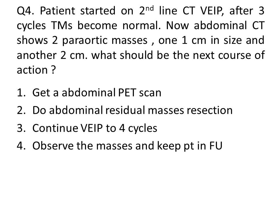 Q4.Patient started on 2 nd line CT VEIP, after 3 cycles TMs become normal.