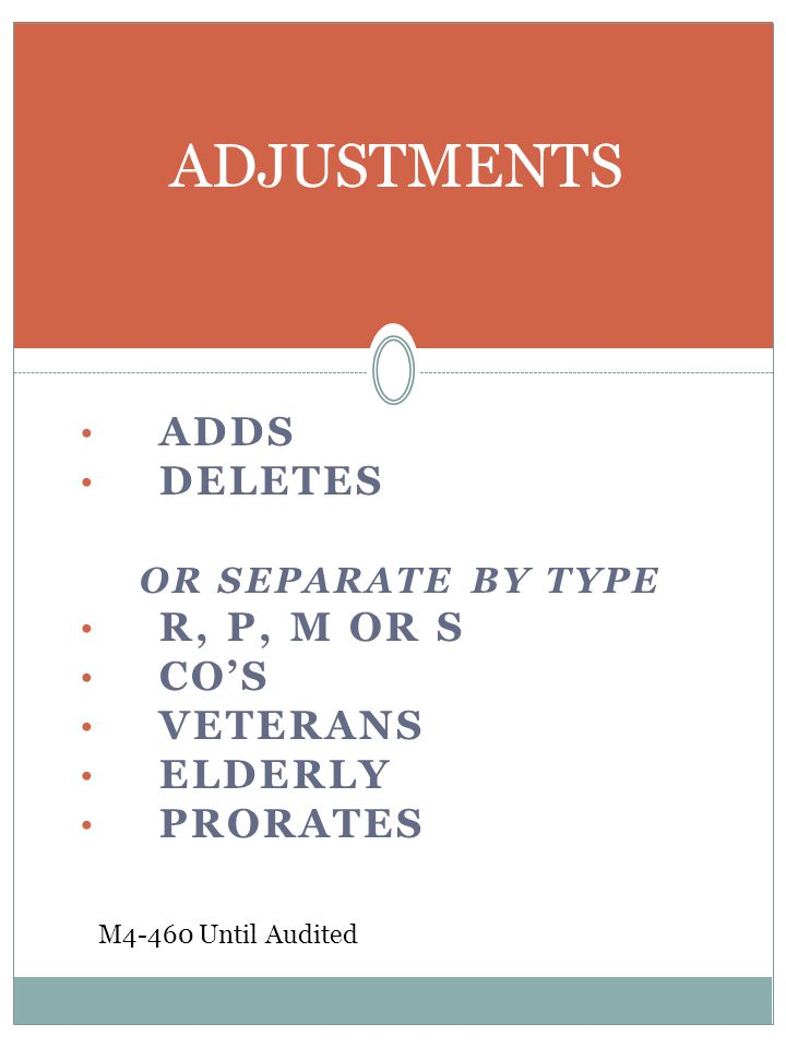 ADDS DELETES OR SEPARATE BY TYPE R, P, M OR S CO'S VETERANS ELDERLY PRORATES ADJUSTMENTS M4-460 Until Audited