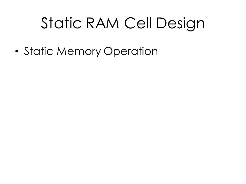 Static RAM Cell Design Static Memory Operation
