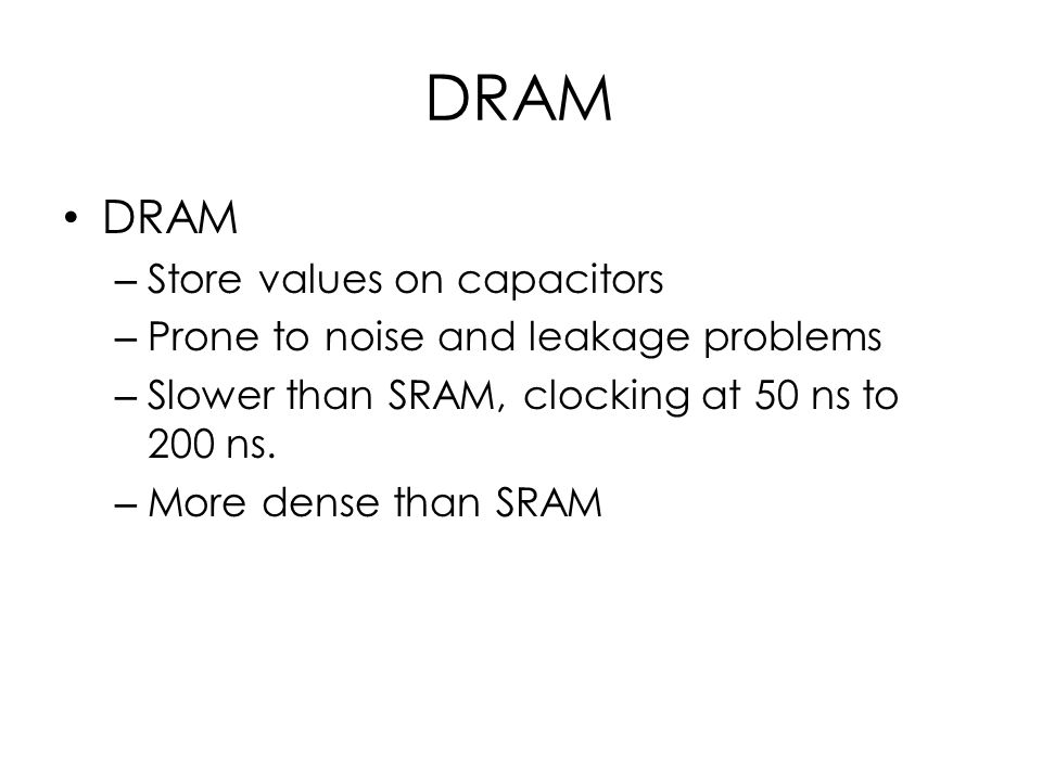 DRAM – Store values on capacitors – Prone to noise and leakage problems – Slower than SRAM, clocking at 50 ns to 200 ns.