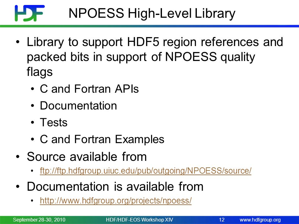 www.hdfgroup.org NPOESS High-Level Library Library to support HDF5 region references and packed bits in support of NPOESS quality flags C and Fortran APIs Documentation Tests C and Fortran Examples Source available from ftp://ftp.hdfgroup.uiuc.edu/pub/outgoing/NPOESS/source/ Documentation is available from http://www.hdfgroup.org/projects/npoess/ September 28-30, 2010HDF/HDF-EOS Workshop XIV12