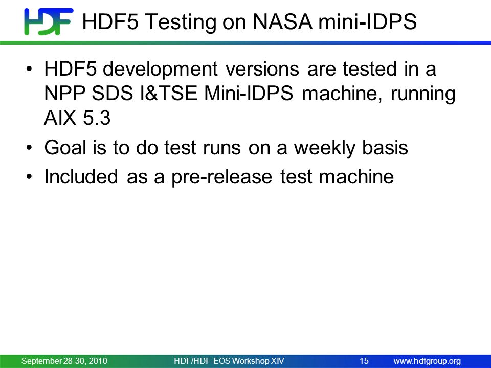 www.hdfgroup.org HDF5 Testing on NASA mini-IDPS HDF5 development versions are tested in a NPP SDS I&TSE Mini-IDPS machine, running AIX 5.3 Goal is to do test runs on a weekly basis Included as a pre-release test machine September 28-30, 2010HDF/HDF-EOS Workshop XIV15