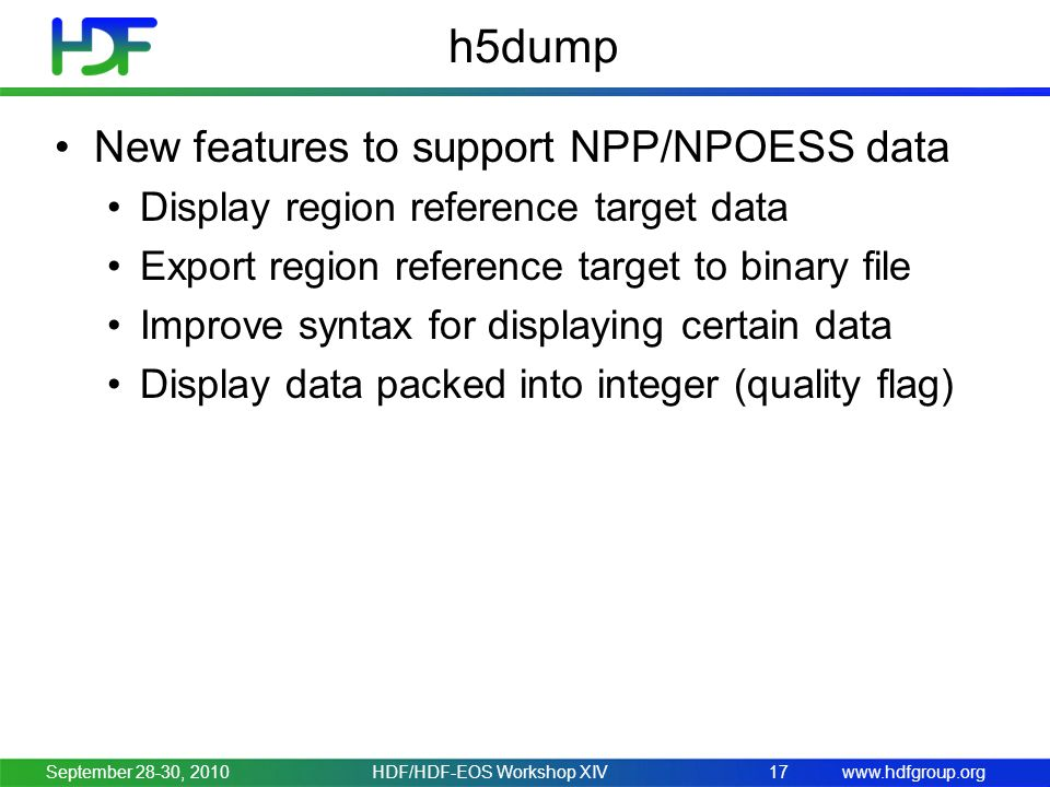 www.hdfgroup.org h5dump New features to support NPP/NPOESS data Display region reference target data Export region reference target to binary file Improve syntax for displaying certain data Display data packed into integer (quality flag) September 28-30, 2010HDF/HDF-EOS Workshop XIV17