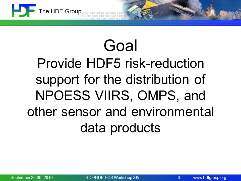www.hdfgroup.org The HDF Group Goal Provide HDF5 risk-reduction support for the distribution of NPOESS VIIRS, OMPS, and other sensor and environmental data products September 28-30, 2010HDF/HDF-EOS Workshop XIV3