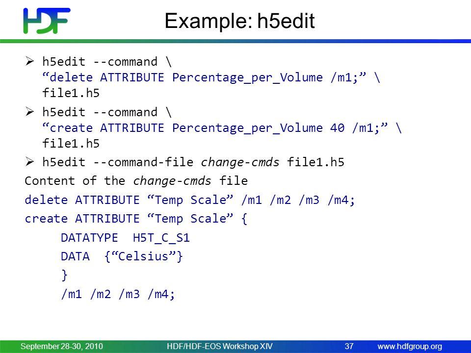 www.hdfgroup.org Example: h5edit  h5edit --command \ delete ATTRIBUTE Percentage_per_Volume /m1; \ file1.h5  h5edit --command \ create ATTRIBUTE Percentage_per_Volume 40 /m1; \ file1.h5  h5edit --command-file change-cmds file1.h5 Content of the change-cmds file delete ATTRIBUTE Temp Scale /m1 /m2 /m3 /m4; create ATTRIBUTE Temp Scale { DATATYPE H5T_C_S1 DATA { Celsius } } /m1 /m2 /m3 /m4; September 28-30, 2010HDF/HDF-EOS Workshop XIV37