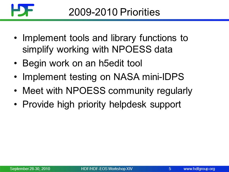 www.hdfgroup.org 2009-2010 Priorities Implement tools and library functions to simplify working with NPOESS data Begin work on an h5edit tool Implement testing on NASA mini-IDPS Meet with NPOESS community regularly Provide high priority helpdesk support September 28-30, 20105HDF/HDF-EOS Workshop XIV