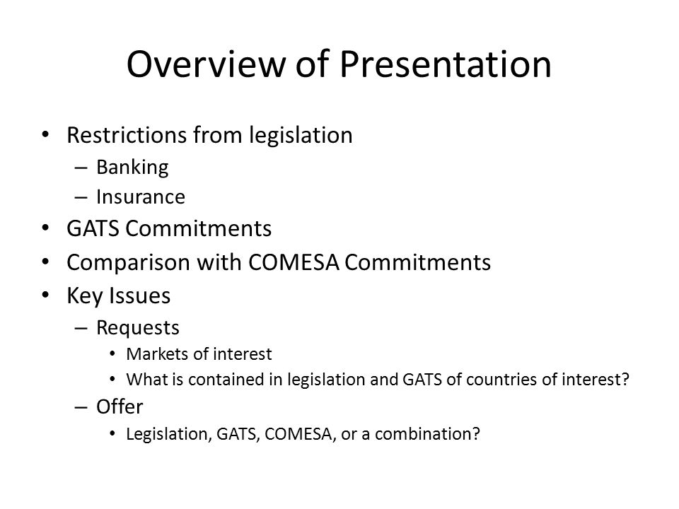 Overview of Presentation Restrictions from legislation – Banking – Insurance GATS Commitments Comparison with COMESA Commitments Key Issues – Requests Markets of interest What is contained in legislation and GATS of countries of interest.