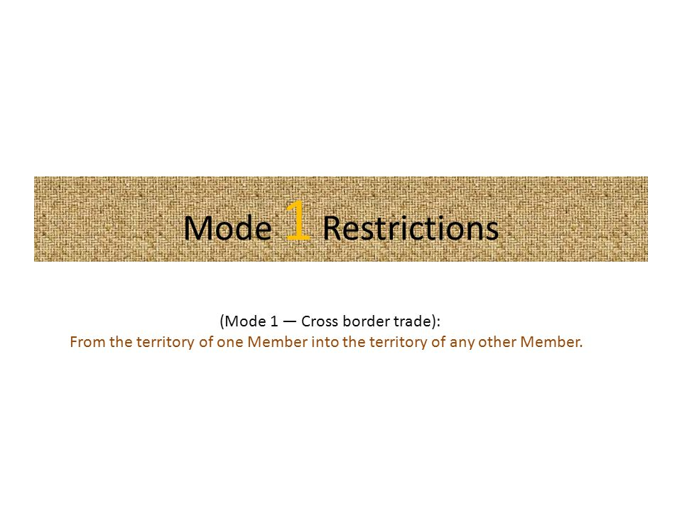 Mode 1 Restrictions (Mode 1 — Cross border trade): From the territory of one Member into the territory of any other Member.