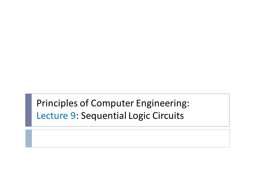 Principles of Computer Engineering: Lecture 9: Sequential Logic Circuits