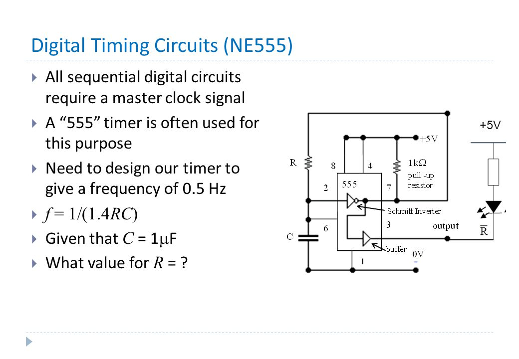 Digital Timing Circuits (NE555)  All sequential digital circuits require a master clock signal  A 555 timer is often used for this purpose  Need to design our timer to give a frequency of 0.5 Hz  f = 1/(1.4RC)  Given that C = 1  F  What value for R = .