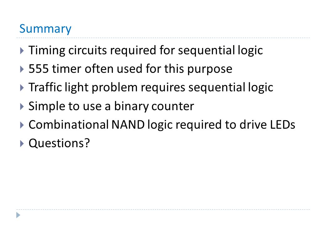 Summary  Timing circuits required for sequential logic  555 timer often used for this purpose  Traffic light problem requires sequential logic  Simple to use a binary counter  Combinational NAND logic required to drive LEDs  Questions?
