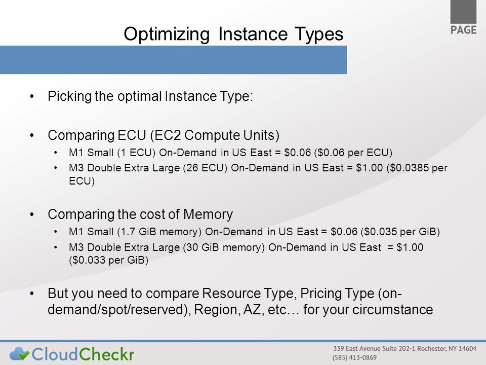 Optimizing Instance Types Picking the optimal Instance Type: Comparing ECU (EC2 Compute Units) M1 Small (1 ECU) On-Demand in US East = $0.06 ($0.06 per ECU) M3 Double Extra Large (26 ECU) On-Demand in US East = $1.00 ($0.0385 per ECU) Comparing the cost of Memory M1 Small (1.7 GiB memory) On-Demand in US East = $0.06 ($0.035 per GiB) M3 Double Extra Large (30 GiB memory) On-Demand in US East = $1.00 ($0.033 per GiB) But you need to compare Resource Type, Pricing Type (on- demand/spot/reserved), Region, AZ, etc… for your circumstance