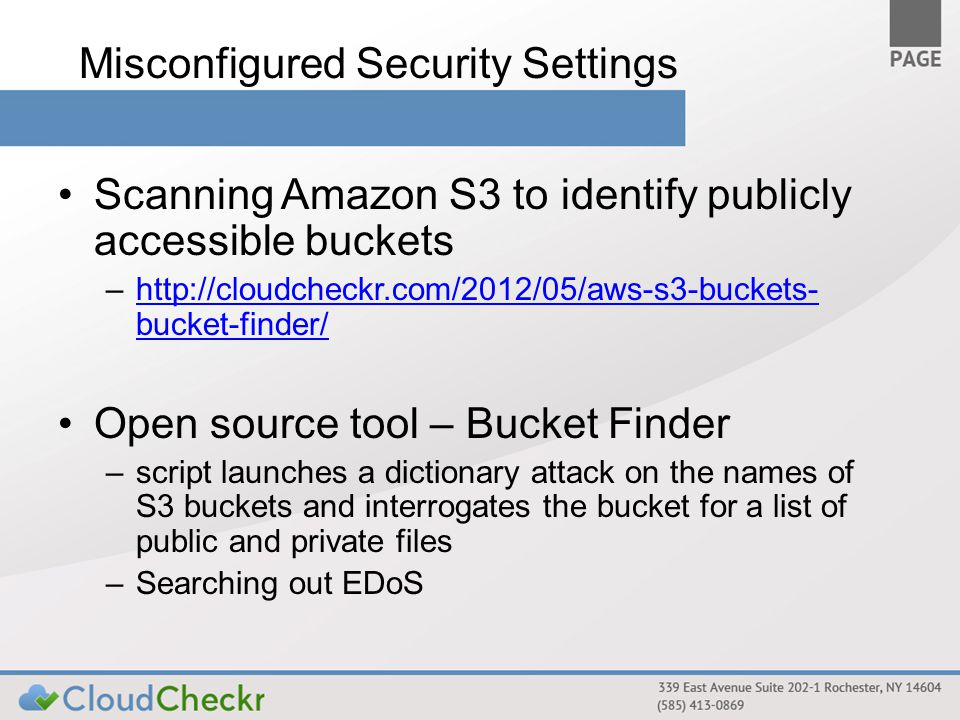 Misconfigured Security Settings Scanning Amazon S3 to identify publicly accessible buckets –http://cloudcheckr.com/2012/05/aws-s3-buckets- bucket-finder/http://cloudcheckr.com/2012/05/aws-s3-buckets- bucket-finder/ Open source tool – Bucket Finder –script launches a dictionary attack on the names of S3 buckets and interrogates the bucket for a list of public and private files –Searching out EDoS