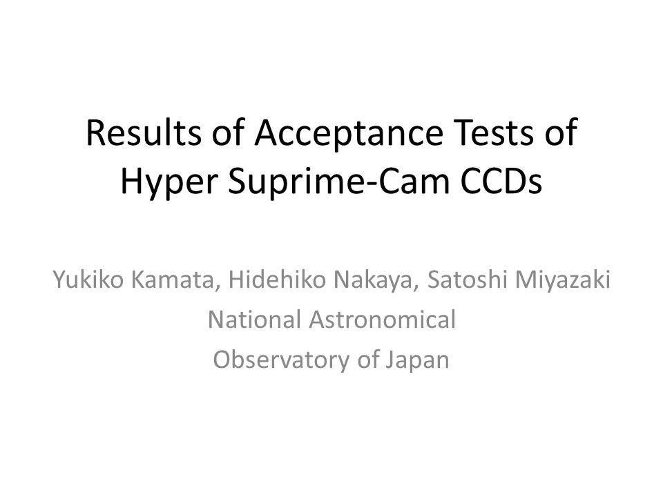 Results of Acceptance Tests of Hyper Suprime-Cam CCDs Yukiko Kamata, Hidehiko Nakaya, Satoshi Miyazaki National Astronomical Observatory of Japan