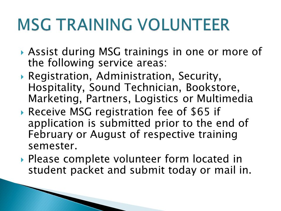  Assist during MSG trainings in one or more of the following service areas:  Registration, Administration, Security, Hospitality, Sound Technician, Bookstore, Marketing, Partners, Logistics or Multimedia  Receive MSG registration fee of $65 if application is submitted prior to the end of February or August of respective training semester.