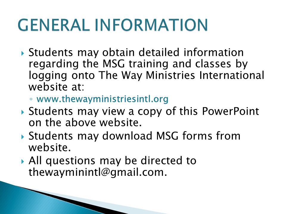  Students may obtain detailed information regarding the MSG training and classes by logging onto The Way Ministries International website at: ◦ www.thewayministriesintl.org  Students may view a copy of this PowerPoint on the above website.
