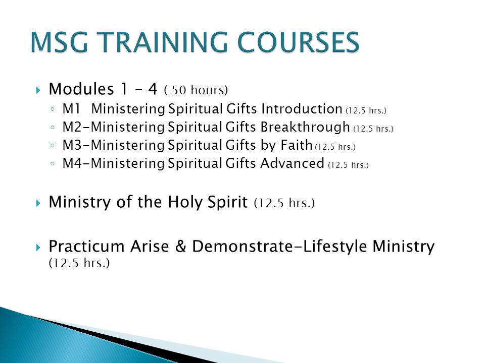  Modules 1 – 4 ( 50 hours) ◦ M1 Ministering Spiritual Gifts Introduction (12.5 hrs.) ◦ M2-Ministering Spiritual Gifts Breakthrough (12.5 hrs.) ◦ M3-Ministering Spiritual Gifts by Faith (12.5 hrs.) ◦ M4-Ministering Spiritual Gifts Advanced (12.5 hrs.)  Ministry of the Holy Spirit (12.5 hrs.)  Practicum Arise & Demonstrate-Lifestyle Ministry (12.5 hrs.)