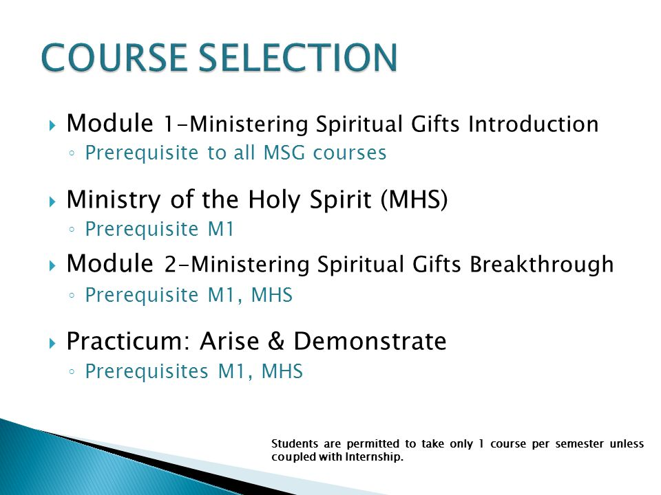 Module 1-Ministering Spiritual Gifts Introduction ◦ Prerequisite to all MSG courses  Ministry of the Holy Spirit (MHS) ◦ Prerequisite M1  Module 2-Ministering Spiritual Gifts Breakthrough ◦ Prerequisite M1, MHS  Practicum: Arise & Demonstrate ◦ Prerequisites M1, MHS Students are permitted to take only 1 course per semester unless coupled with Internship.