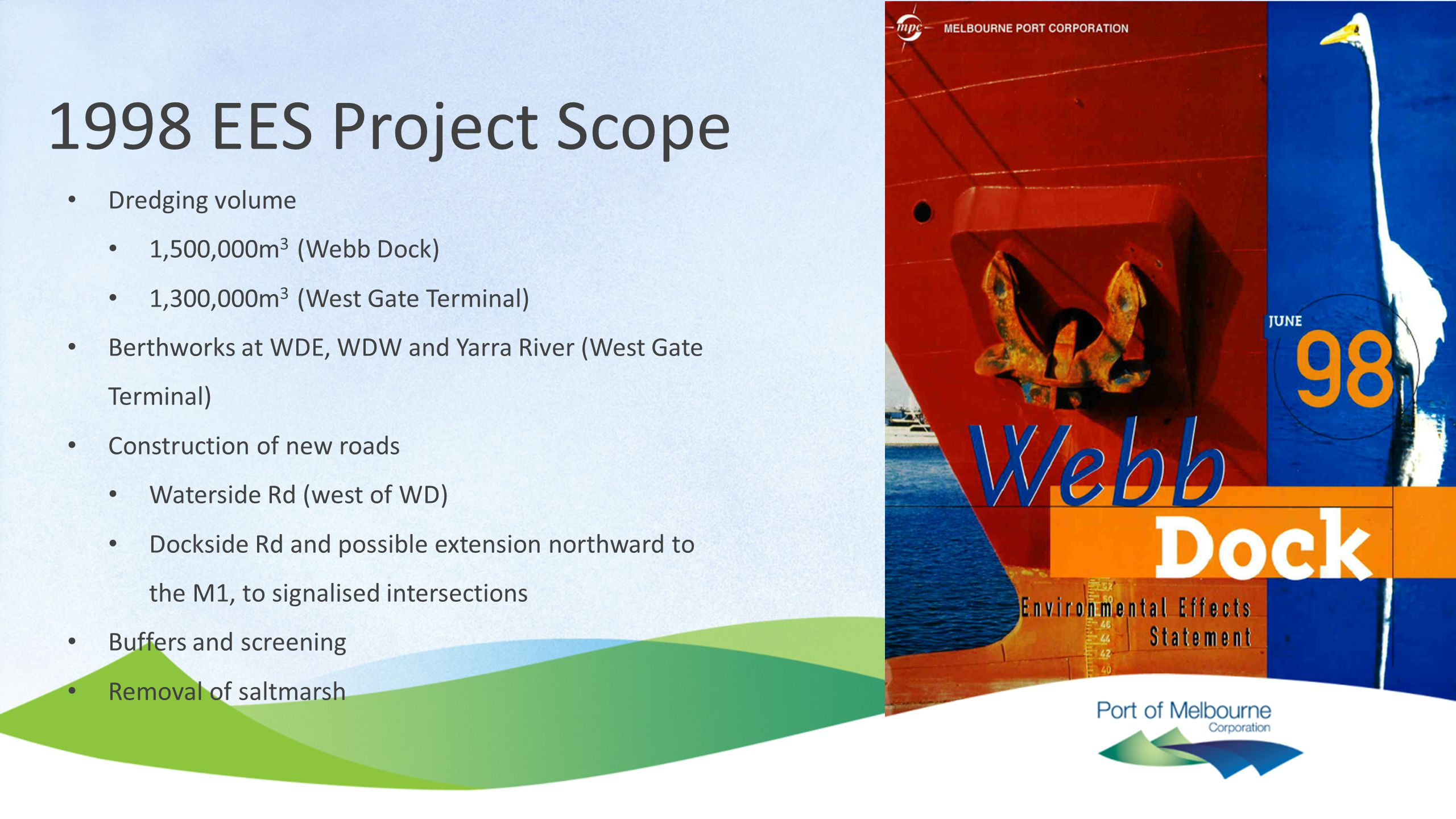 1998 EES Project Scope Dredging volume 1,500,000m 3 (Webb Dock) 1,300,000m 3 (West Gate Terminal) Berthworks at WDE, WDW and Yarra River (West Gate Te