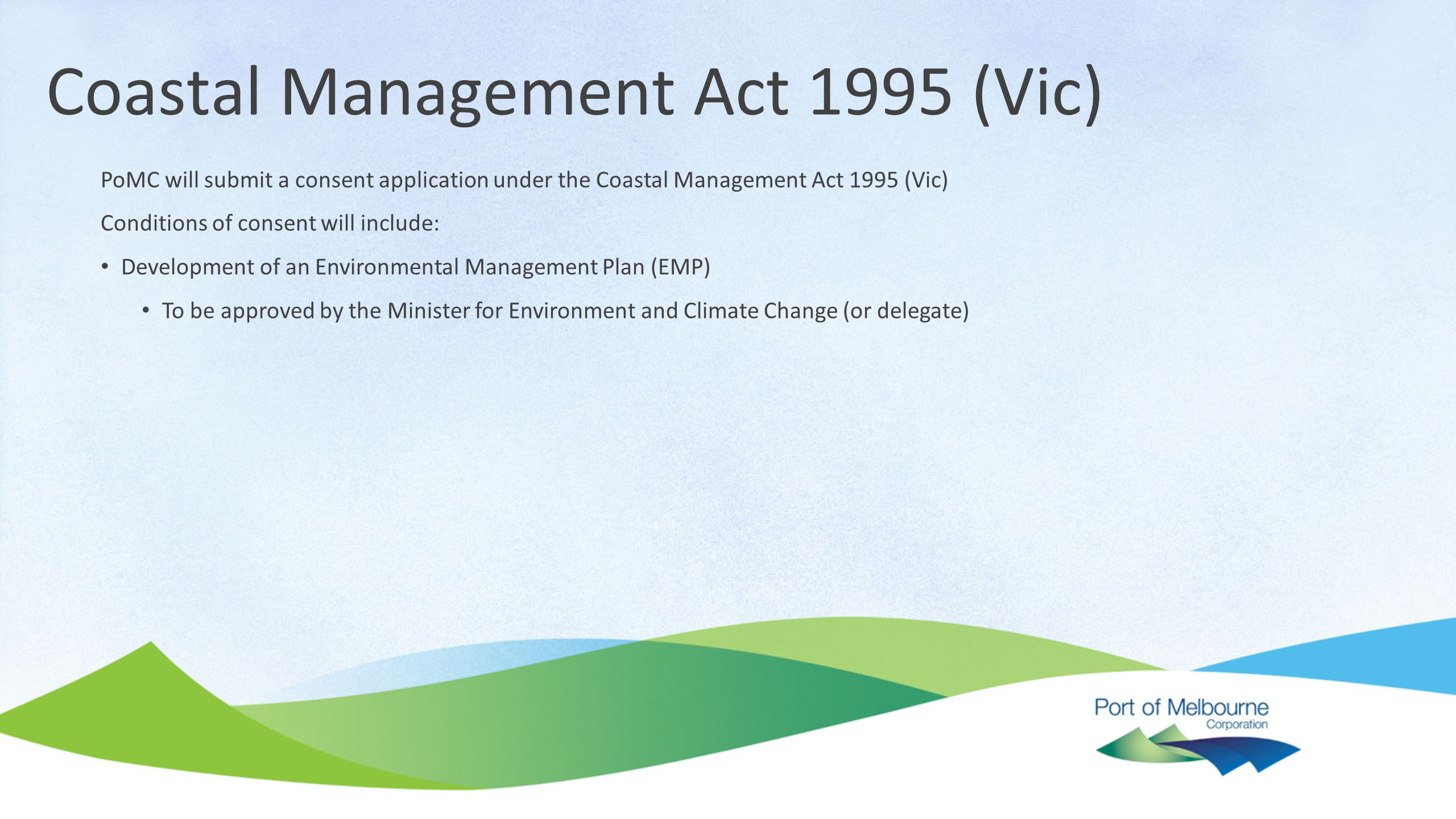 Coastal Management Act 1995 (Vic) PoMC will submit a consent application under the Coastal Management Act 1995 (Vic) Conditions of consent will include: Development of an Environmental Management Plan (EMP) To be approved by the Minister for Environment and Climate Change (or delegate)