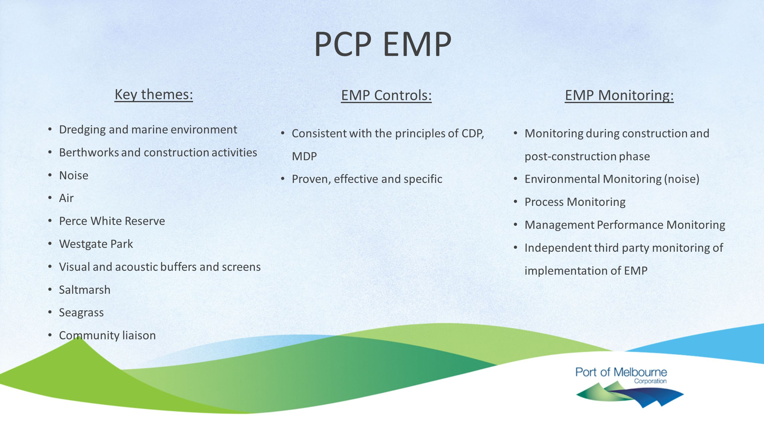 PCP EMP Key themes: Dredging and marine environment Berthworks and construction activities Noise Air Perce White Reserve Westgate Park Visual and acoustic buffers and screens Saltmarsh Seagrass Community liaison EMP Controls: Consistent with the principles of CDP, MDP Proven, effective and specific EMP Monitoring: Monitoring during construction and post-construction phase Environmental Monitoring (noise) Process Monitoring Management Performance Monitoring Independent third party monitoring of implementation of EMP