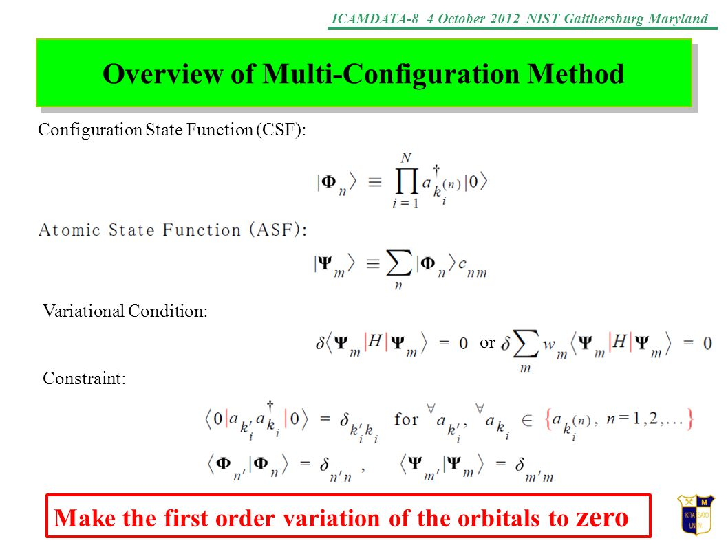 ICAMDATA-8 4 October 2012 NIST Gaithersburg Maryland Overview of Multi-Configuration Method Configuration State Function (CSF): Variational Condition: Constraint: or Make the first order variation of the orbitals to zero