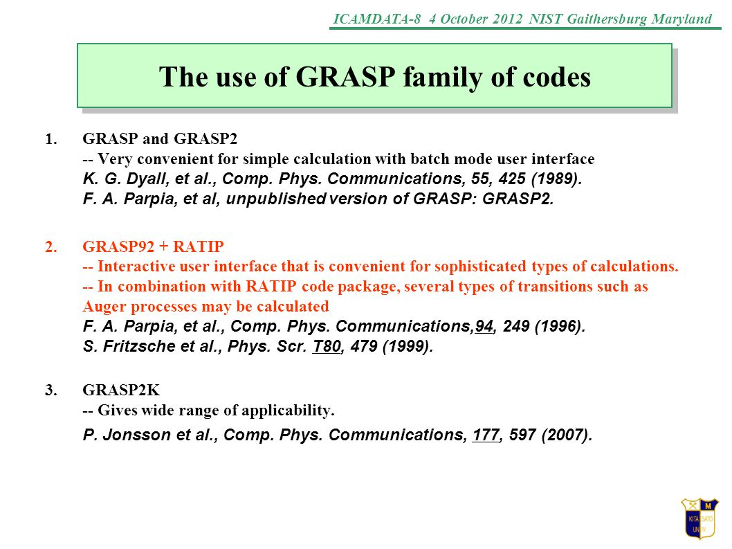 ICAMDATA-8 4 October 2012 NIST Gaithersburg Maryland The use of GRASP family of codes 1.GRASP and GRASP2 -- Very convenient for simple calculation with batch mode user interface K.